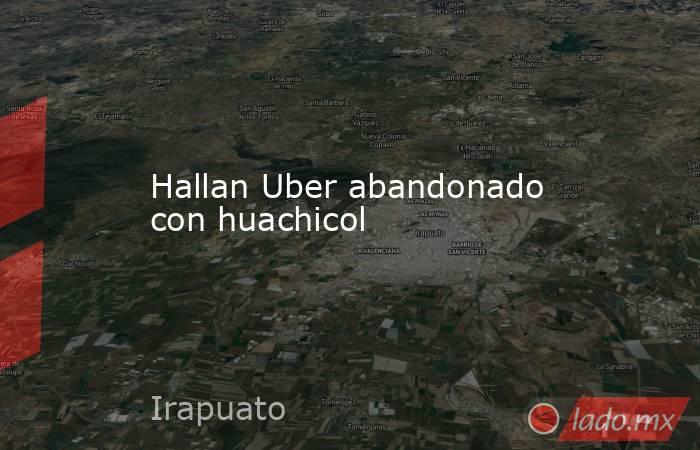 Hallan Uber abandonado con huachicol. Noticias en tiempo real