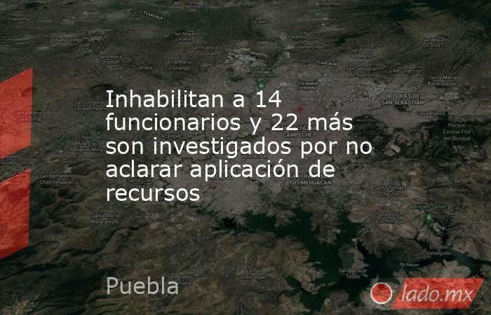 Inhabilitan a 14 funcionarios y 22 más son investigados por no aclarar aplicación de recursos. Noticias en tiempo real