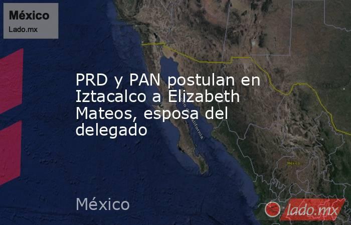 PRD y PAN postulan en Iztacalco a Elizabeth Mateos, esposa del delegado. Noticias en tiempo real