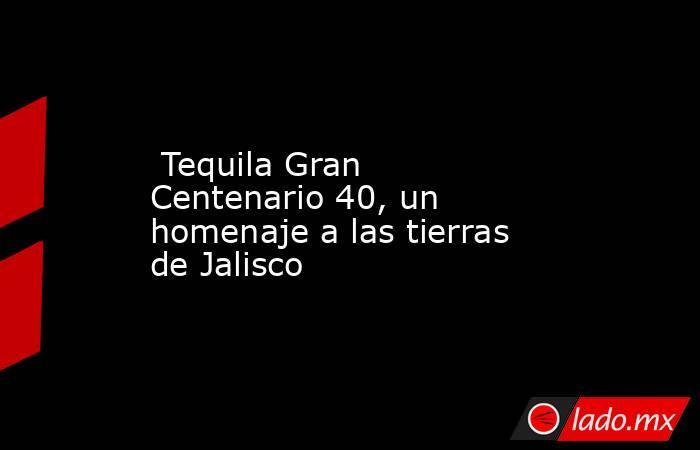 Tequila Gran Centenario 40, un homenaje a las tierras de Jalisco. Noticias en tiempo real