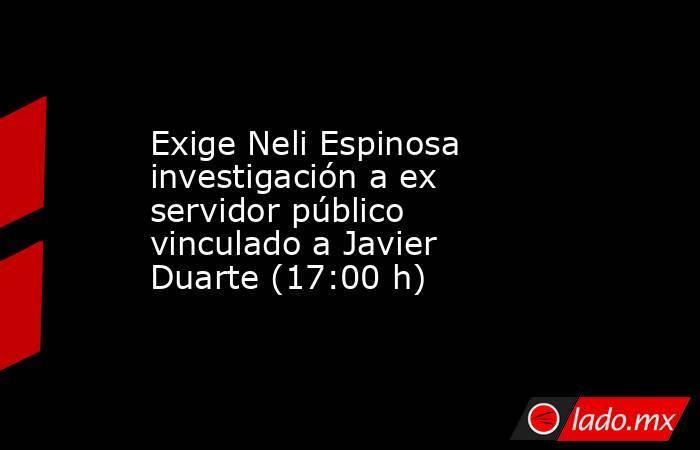 Exige Neli Espinosa investigación a ex servidor público vinculado a Javier Duarte (17:00 h). Noticias en tiempo real