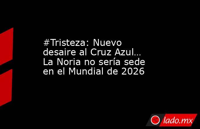 #Tristeza: Nuevo desaire al Cruz Azul… La Noria no sería sede en el Mundial de 2026. Noticias en tiempo real