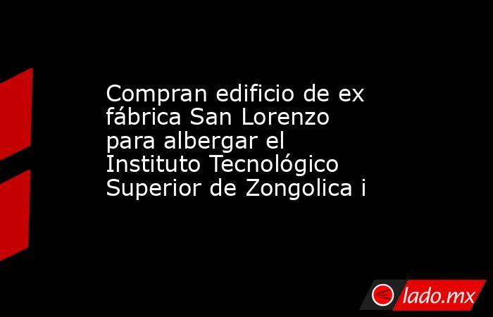 Compran edificio de ex fábrica San Lorenzo para albergar el Instituto Tecnológico Superior de Zongolica i. Noticias en tiempo real