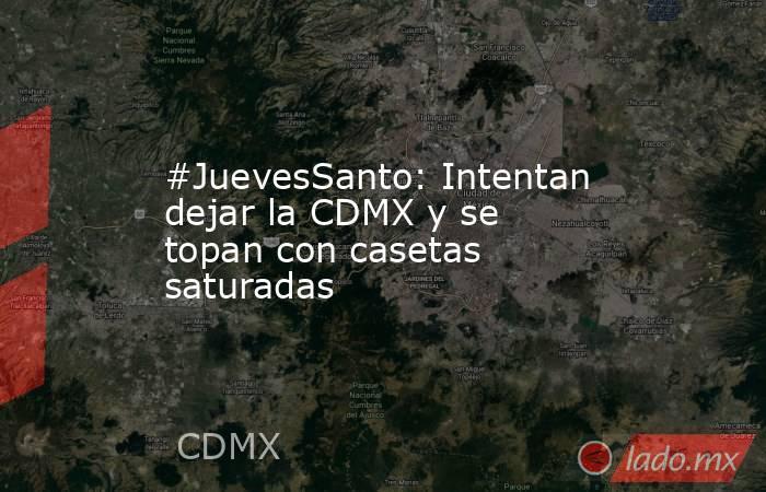 #JuevesSanto: Intentan dejar la CDMX y se topan con casetas saturadas. Noticias en tiempo real