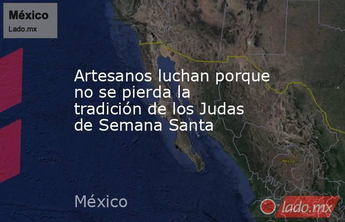Artesanos luchan porque no se pierda la tradición de los Judas de Semana Santa. Noticias en tiempo real