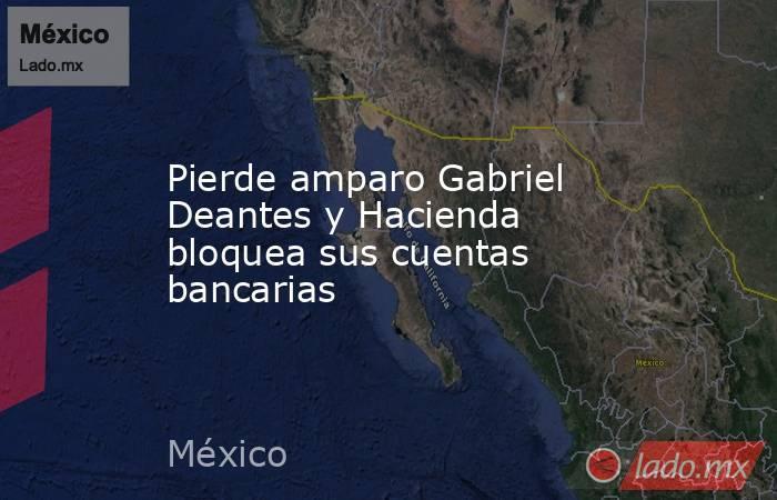 Pierde amparo Gabriel Deantes y Hacienda bloquea sus cuentas bancarias. Noticias en tiempo real