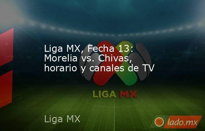 Liga MX, Fecha 13: Morelia vs. Chivas, horario y canales de TV. Noticias en tiempo real