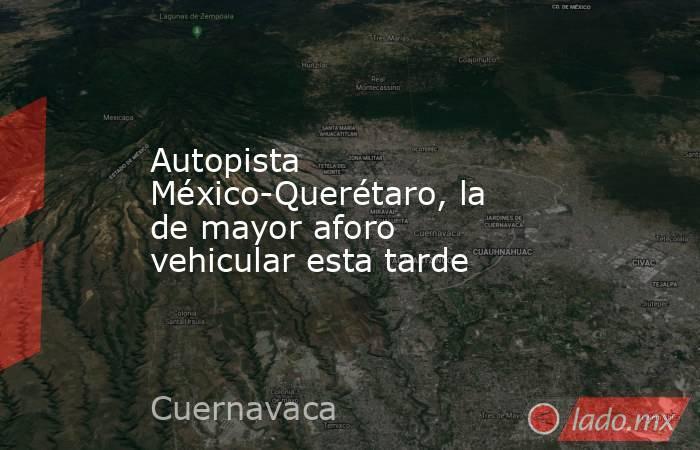 Autopista México-Querétaro, la de mayor aforo vehicular esta tarde. Noticias en tiempo real