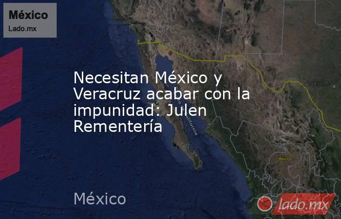 Necesitan México y Veracruz acabar con la impunidad: Julen Rementería. Noticias en tiempo real
