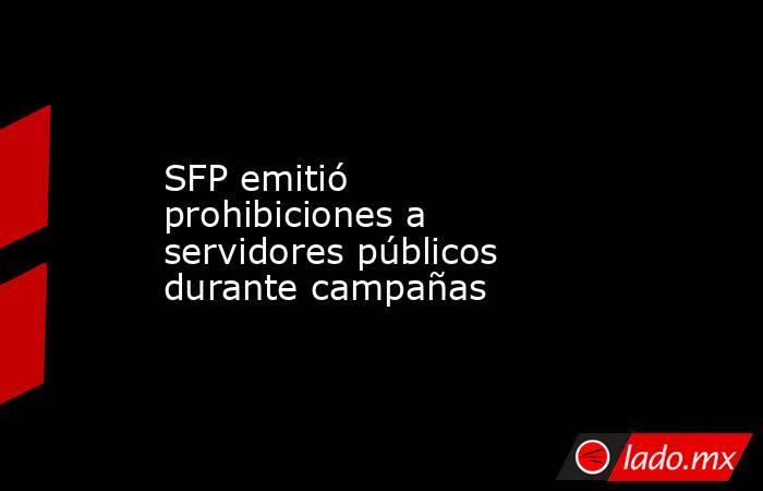 SFP emitió prohibiciones a servidores públicos durante campañas. Noticias en tiempo real