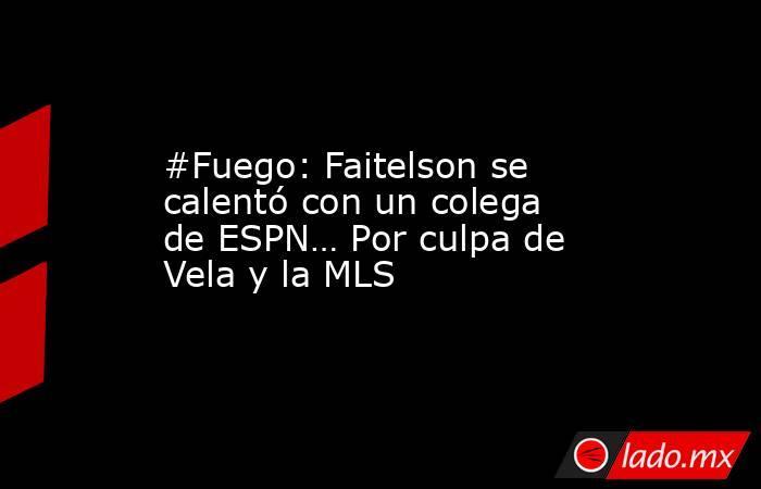 #Fuego: Faitelson se calentó con un colega de ESPN… Por culpa de Vela y la MLS. Noticias en tiempo real