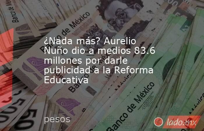 ¿Nada más? Aurelio Nuño dio a medios 83.6 millones por darle publicidad a la Reforma Educativa. Noticias en tiempo real