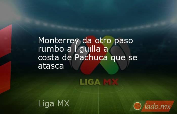 Monterrey da otro paso rumbo a liguilla a costa de Pachuca que se atasca. Noticias en tiempo real