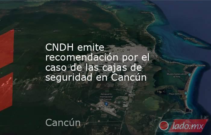 CNDH emite recomendación por el caso de las cajas de seguridad en Cancún. Noticias en tiempo real