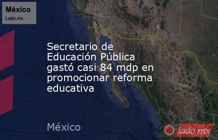 Secretario de Educación Pública gastó casi 84 mdp en promocionar reforma educativa. Noticias en tiempo real
