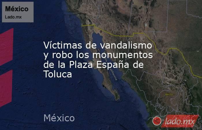 Víctimas de vandalismo y robo los monumentos de la Plaza España de Toluca. Noticias en tiempo real