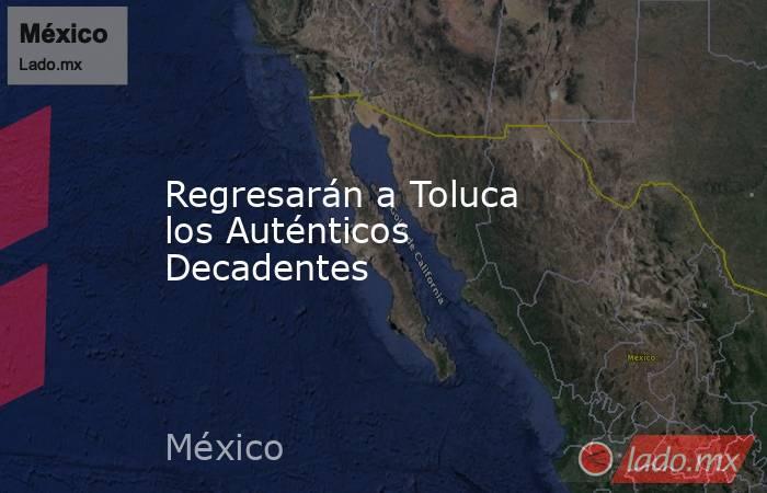 Regresarán a Toluca los Auténticos Decadentes. Noticias en tiempo real
