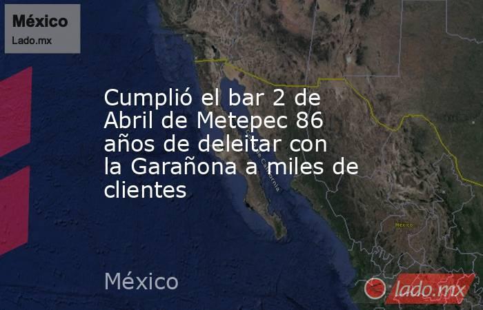 Cumplió el bar 2 de Abril de Metepec 86 años de deleitar con la Garañona a miles de clientes. Noticias en tiempo real