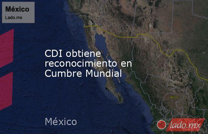 CDI obtiene reconocimiento en Cumbre Mundial . Noticias en tiempo real