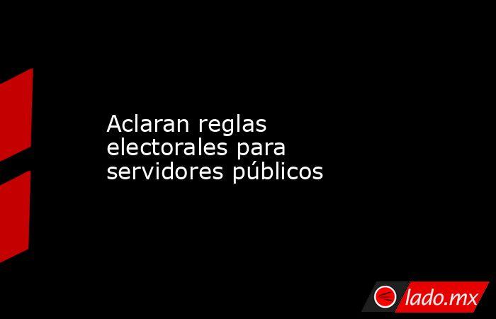 Aclaran reglas electorales para servidores públicos. Noticias en tiempo real