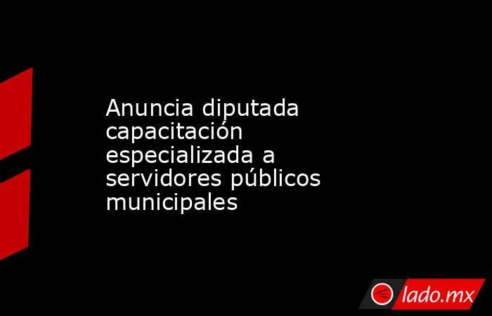 Anuncia diputada capacitación especializada a servidores públicos municipales. Noticias en tiempo real