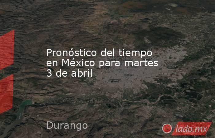 Pronóstico del tiempo en México para martes 3 de abril. Noticias en tiempo real