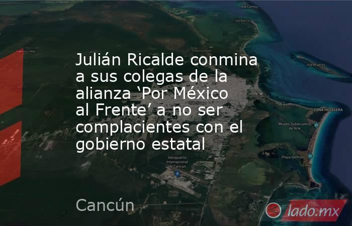Julián Ricalde conmina a sus colegas de la alianza 'Por México al Frente' a no ser complacientes con el gobierno estatal. Noticias en tiempo real