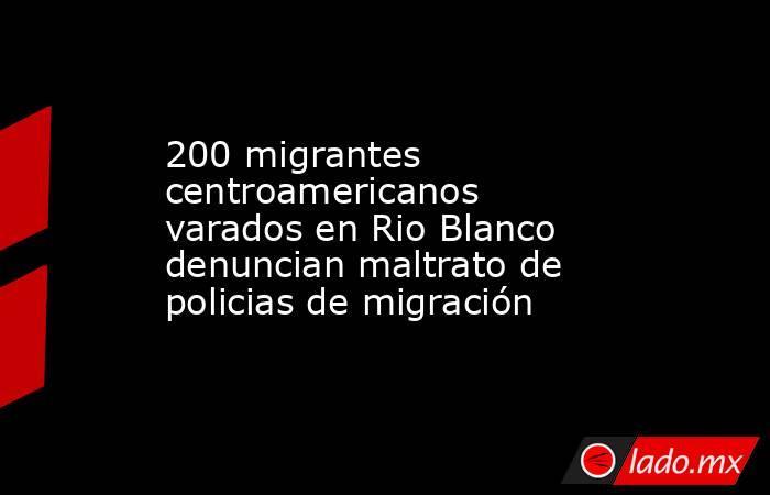 200 migrantes centroamericanos varados en Rio Blanco denuncian maltrato de policias de migración. Noticias en tiempo real