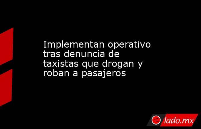Implementan operativo tras denuncia de taxistas que drogan y roban a pasajeros. Noticias en tiempo real