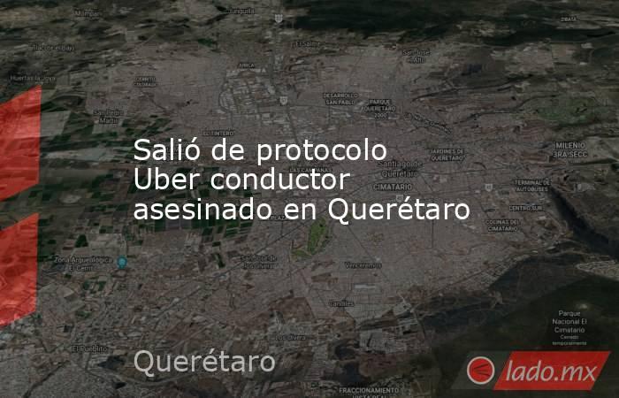 Salió de protocolo Uber conductor asesinado en Querétaro. Noticias en tiempo real