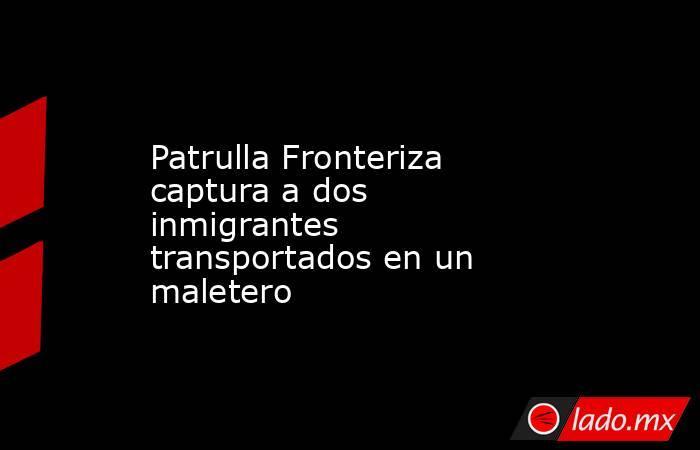 Patrulla Fronteriza captura a dos inmigrantes transportados en un maletero. Noticias en tiempo real