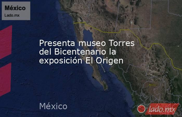 Presenta museo Torres del Bicentenario la exposición El Origen. Noticias en tiempo real