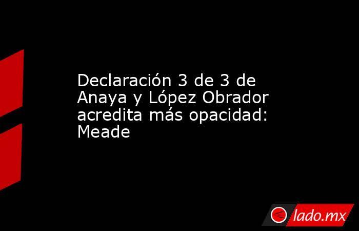 Declaración 3 de 3 de Anaya y López Obrador acredita más opacidad: Meade. Noticias en tiempo real