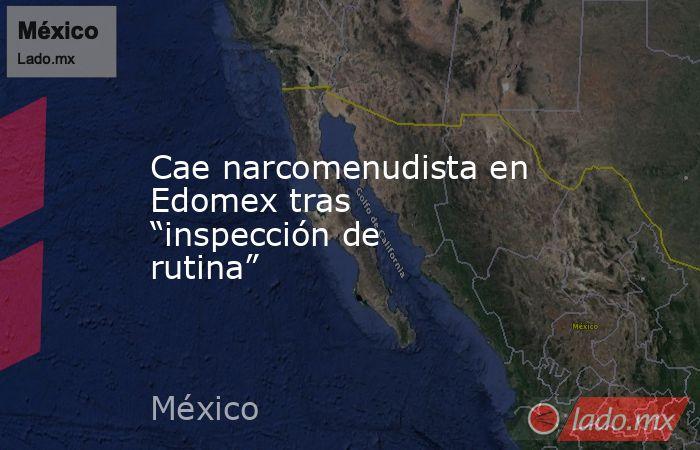 """Cae narcomenudista en Edomex tras """"inspección de rutina"""". Noticias en tiempo real"""