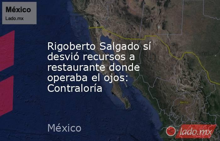 Rigoberto Salgado sí desvió recursos a restaurante donde operaba el ojos: Contraloría. Noticias en tiempo real