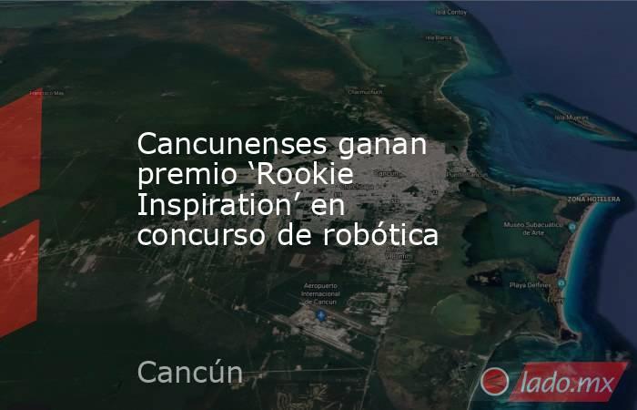 Cancunenses ganan premio 'Rookie Inspiration' en concurso de robótica. Noticias en tiempo real