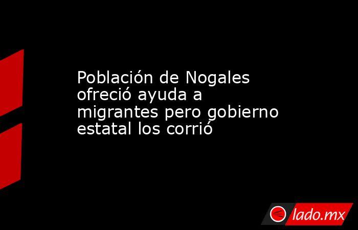 Población de Nogales ofreció ayuda a migrantes pero gobierno estatal los corrió. Noticias en tiempo real