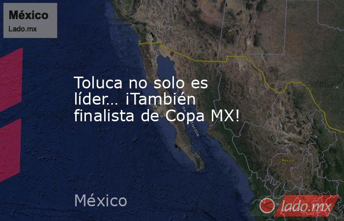 Toluca no solo es líder… ¡También finalista de Copa MX!. Noticias en tiempo real