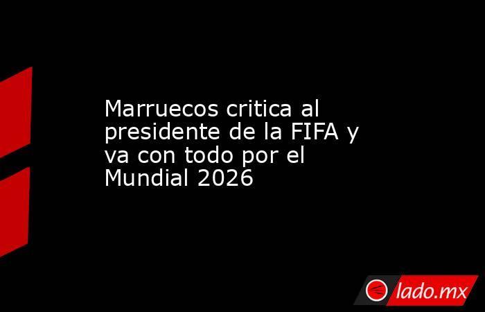 Marruecos critica al presidente de la FIFA y va con todo por el Mundial 2026. Noticias en tiempo real