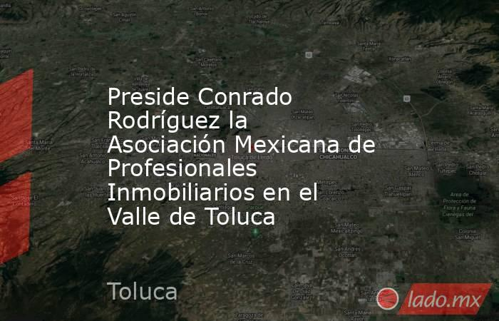 Preside Conrado Rodríguez la Asociación Mexicana de Profesionales Inmobiliarios en el Valle de Toluca. Noticias en tiempo real