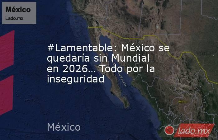 #Lamentable: México se quedaría sin Mundial en 2026… Todo por la inseguridad. Noticias en tiempo real
