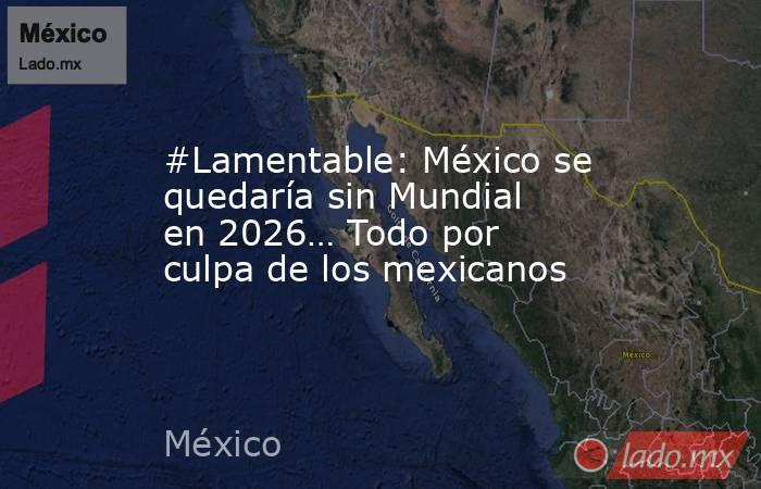 #Lamentable: México se quedaría sin Mundial en 2026… Todo por culpa de los mexicanos. Noticias en tiempo real