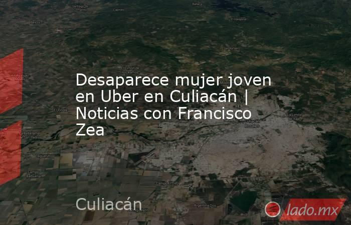 Desaparece mujer joven en Uber en Culiacán   Noticias con Francisco Zea. Noticias en tiempo real