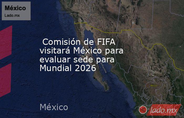 Comisión de FIFA visitará México para evaluar sede para Mundial 2026. Noticias en tiempo real