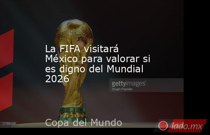 La FIFA visitará México para valorar si es digno del Mundial 2026. Noticias en tiempo real