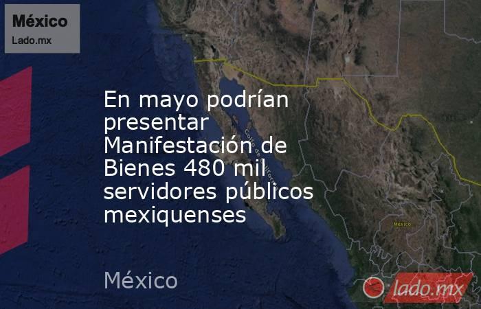 En mayo podrían presentar Manifestación de Bienes 480 mil servidores públicos mexiquenses. Noticias en tiempo real