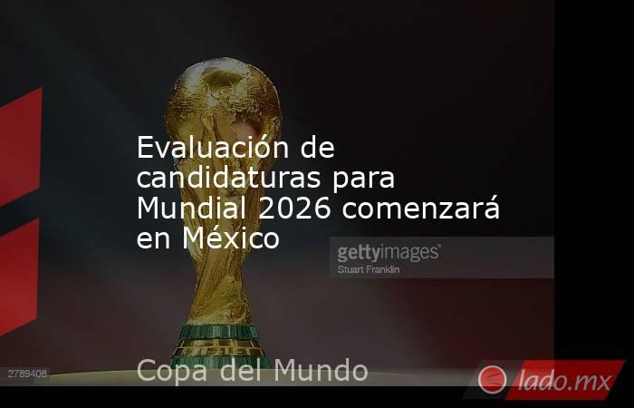 Evaluación de candidaturas para Mundial 2026 comenzará en México . Noticias en tiempo real