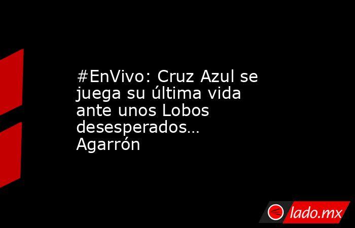 #EnVivo: Cruz Azul se juega su última vida ante unos Lobos desesperados… Agarrón. Noticias en tiempo real