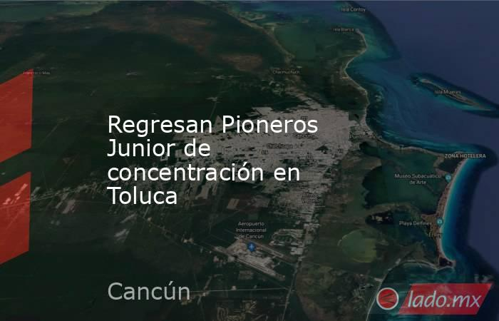 Regresan Pioneros Junior de concentración en Toluca. Noticias en tiempo real