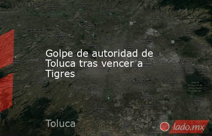Golpe de autoridad de Toluca tras vencer a Tigres. Noticias en tiempo real